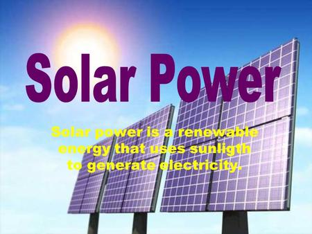 Solar power is a renewable energy that uses sunligth to generate electricity.