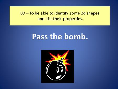 LO – To be able to identify some 2d shapes and list their properties. Pass the bomb.