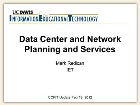 Data Center and Network Planning and Services Mark Redican IET CCFIT Update Feb 13, 2012.