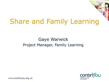 Www.continyou.org.uk Share and Family Learning Gaye Warwick Project Manager, Family Learning.