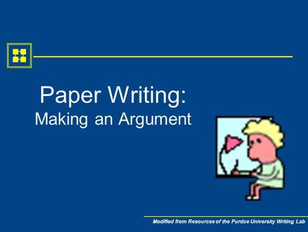 Modified from Resources of the Purdue University Writing Lab Paper Writing: Making an Argument.