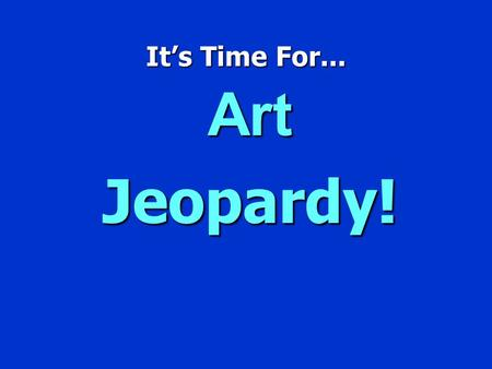 It's Time For... Art Jeopardy! Jeopardy $100 $200 $300 $400 $500 $100 $200 $300 $400 $500 $100 $200 $300 $400 $500 $100 $200 $300 $400 $500 $100 $200.