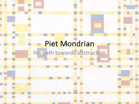 Piet Mondrian His path towards abstraction. Piet Mondrian was a famous abstract painter, born in the Netherlands in 1872. His most recognized works are.