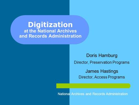 Digitization at the National Archives and Records Administration Doris Hamburg Director, Preservation Programs James Hastings Director, Access Programs.