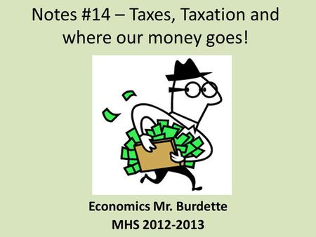 Notes #14 – Taxes, Taxation and where our money goes! Economics Mr. Burdette MHS 2012-2013.