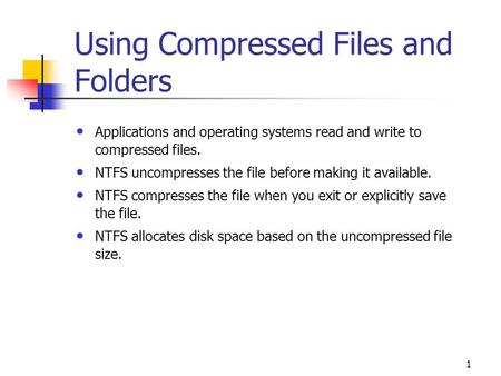 1 Using Compressed Files and Folders Applications and operating systems read and write to compressed files. NTFS uncompresses the file before making it.