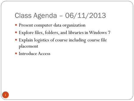 Class Agenda – 06/11/2013 1 Present computer data organization Explore files, folders, and libraries in Windows 7 Explain logistics of course including.