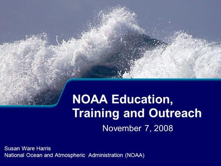 November 7, 2008 Susan Ware Harris National Ocean and Atmospheric Administration (NOAA) NOAA Education, Training and Outreach.