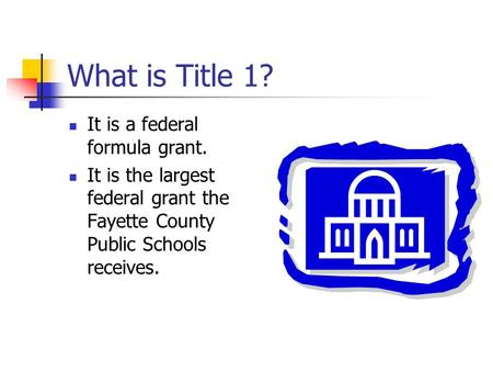 What is Title 1? It is a federal formula grant. It is the largest federal grant the Fayette County Public Schools receives.