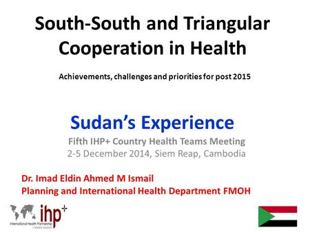 South-South and Triangular Cooperation in Health Achievements, challenges and priorities for post 2015 Sudan's Experience Fifth IHP+ Country Health Teams.