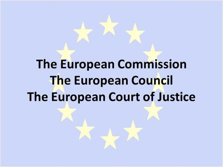 The European Commission The European Council The European Court of Justice.