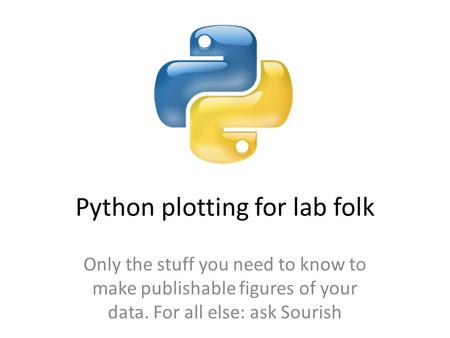 Python plotting for lab folk Only the stuff you need to know to make publishable figures of your data. For all else: ask Sourish.