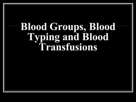 Blood Groups, Blood Typing and Blood Transfusions