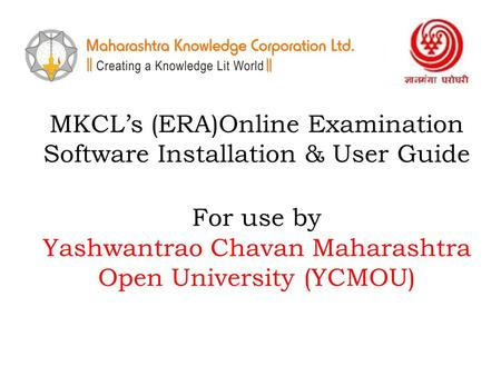 MKCL's (ERA)Online Examination Software Installation & User Guide For use by Yashwantrao Chavan Maharashtra Open University (YCMOU)
