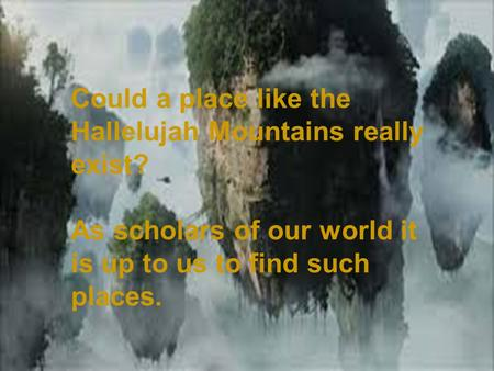en/list/640/ Where in the World???? Could a place like the Hallelujah Mountains really exist? As scholars of our world it is up.