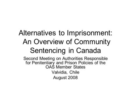 Alternatives to Imprisonment: An Overview of Community Sentencing in Canada Second Meeting on Authorities Responsible for Penitentiary and Prison Policies.