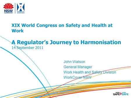 XIX World Congress on Safety and Health at Work A Regulator's Journey to Harmonisation 14 September 2011 John Watson General Manager Work Health and Safety.