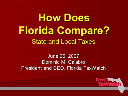 How Does Florida Compare? State and Local Taxes June 26, 2007 Dominic M. Calabro President and CEO, Florida TaxWatch.