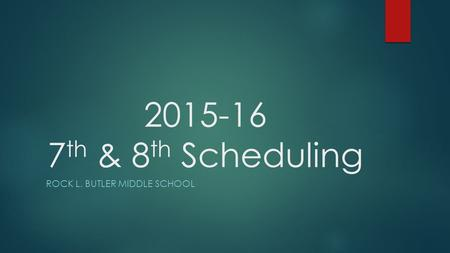 2015-16 7 th & 8 th Scheduling ROCK L. BUTLER MIDDLE SCHOOL.