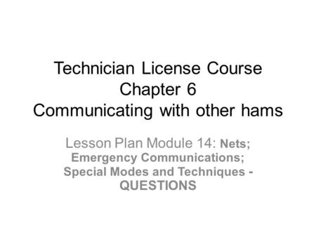 Technician License Course Chapter 6 Communicating with other hams Lesson Plan Module 14: Nets; Emergency Communications; Special Modes and Techniques -