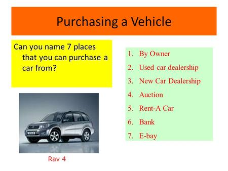 Purchasing a Vehicle Can you name 7 places that you can purchase a car from? 1.By Owner 2.Used car dealership 3.New Car Dealership 4.Auction 5.Rent-A.