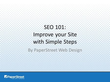 SEO 101: Improve your Site with Simple Steps By PaperStreet Web Design.