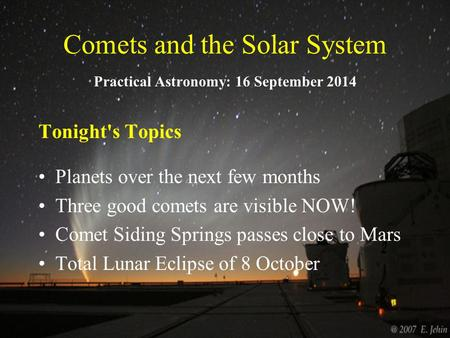 Comets and the Solar System Practical Astronomy: 16 September 2014 Tonight's Topics Planets over the next few months Three good comets are visible NOW!
