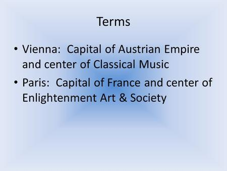 Terms Vienna: Capital of Austrian Empire and center of Classical Music Paris: Capital of France and center of Enlightenment Art & Society.