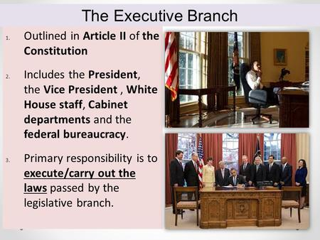 1. Outlined in Article II <strong>of</strong> the Constitution 2. Includes the President, the Vice President, White House staff, Cabinet departments and the federal bureaucracy.