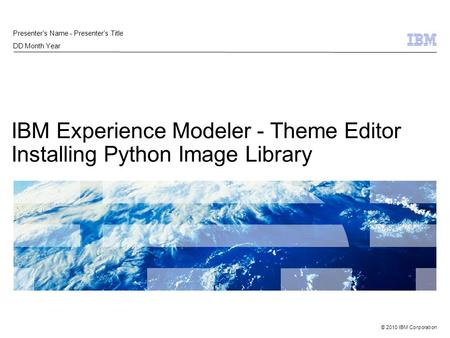 © 2010 IBM Corporation IBM Experience Modeler - Theme Editor Installing Python Image Library Presenter's Name - Presenter's Title DD Month Year.