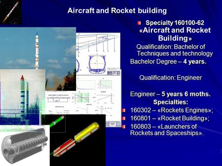 Aircraft and Rocket building Specialty 160100-62 « » Specialty 160100-62 « Aircraft and Rocket Building » Qualification: Bachelor of Techniques and technology.