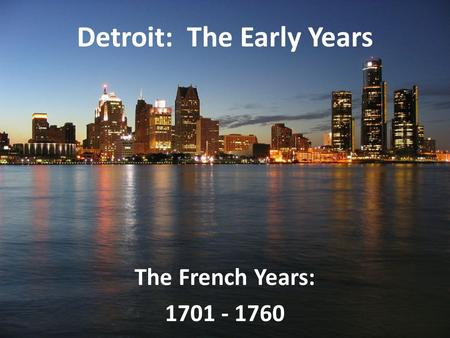 Detroit: The Early Years The French Years: 1701 - 1760.