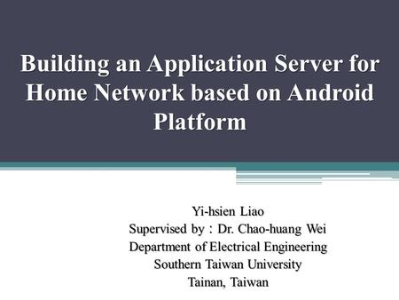Building an Application Server for Home Network based on Android Platform Yi-hsien Liao Supervised by : Dr. Chao-huang Wei Department of Electrical Engineering.