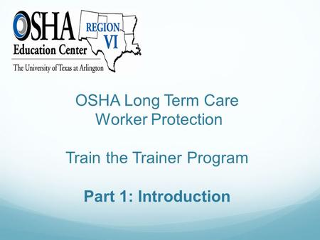 OSHA Long Term Care Worker Protection Train the Trainer Program Part 1: Introduction.
