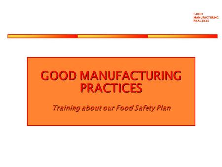 GOOD MANUFACTURING PRACTICES Training about our Food Safety Plan