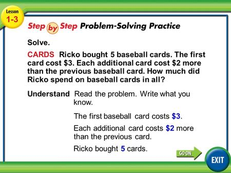 Lesson 1-3 Example 4 1-3 Solve. CARDS Ricko bought 5 baseball cards. The first card cost $3. Each additional card cost $2 more than the previous baseball.
