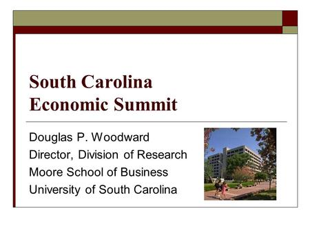 South Carolina Economic Summit Douglas P. Woodward Director, Division of Research Moore School of Business University of South Carolina.
