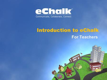 "Introduction to eChalk For Teachers. What is eChalk? » eChalk's unique online learning environment provides your school with its own electronic ""town."