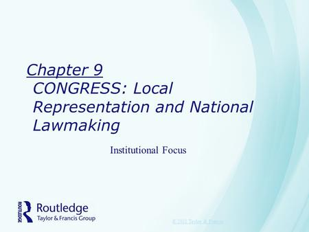 Chapter 9 CONGRESS: Local Representation and National Lawmaking © 2011 Taylor & Francis Institutional Focus.