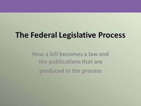 The Federal Legislative Process How a bill becomes a law and the publications that are produced in the process.