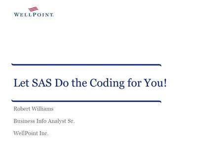 Let SAS Do the Coding for You! Robert Williams Business Info Analyst Sr. WellPoint Inc.