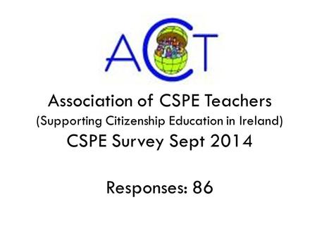 Association of CSPE Teachers (Supporting Citizenship Education in Ireland) CSPE Survey Sept 2014 Responses: 86.