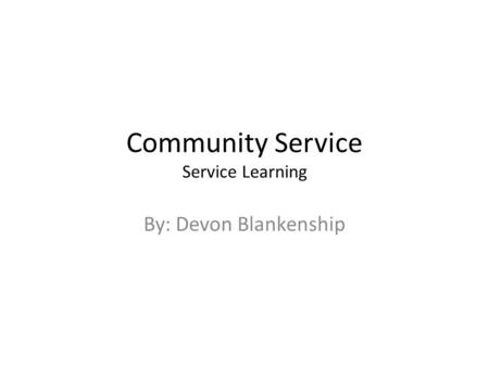 Community Service Service Learning By: Devon Blankenship.