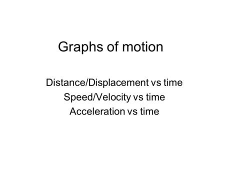Graphs of motion Distance/Displacement vs time Speed/Velocity vs time Acceleration vs time.