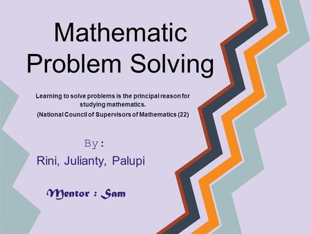 Mathematic Problem Solving Learning to solve problems is the principal reason for studying mathematics. (National Council of Supervisors of Mathematics.