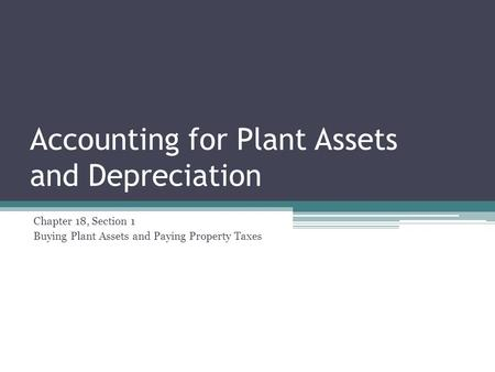 Accounting for Plant Assets and Depreciation Chapter 18, Section 1 Buying Plant Assets and Paying Property Taxes.