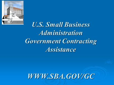 U.S. Small Business Administration Government Contracting Assistance WWW.SBA.GOV/GC.