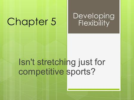 Chapter 5 Isn't stretching just for competitive sports? Developing Flexibility.
