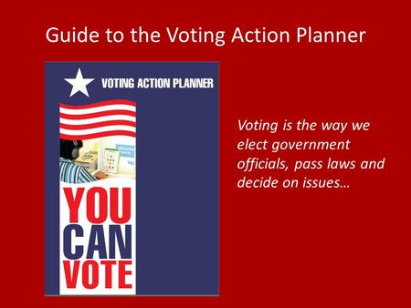 Guide to the Voting Action Planner Voting is the way we elect government officials, pass laws and decide on issues…