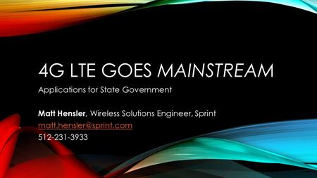 4G LTE GOES MAINSTREAM Applications for State Government Matt Hensler, Wireless Solutions Engineer, Sprint 512-231-3933.